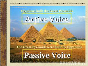 Egyptians built the Great Pyramids.Active VoiceThe Great Pyramids were built by