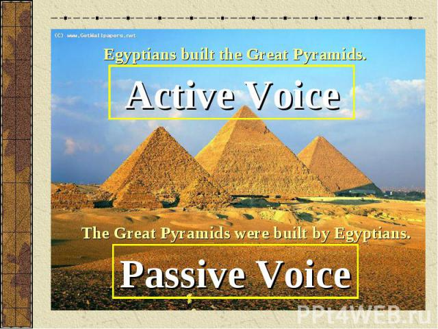 Egyptians built the Great Pyramids.Active VoiceThe Great Pyramids were built by Egyptians.Passive Voice