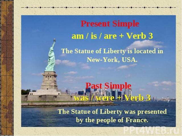Present Simpleam / is / are + Verb 3The Statue of Liberty is located in New-York, USA.Past Simplewas / were + Verb 3The Statue of Liberty was presented by the people of France.
