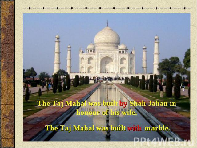 The Taj Mahal was built Shah Jahan in honour of his wife.The Taj Mahal was built marble.