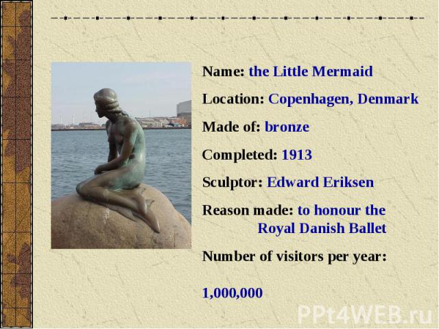 Name: the Little MermaidLocation: Copenhagen, DenmarkMade of: bronzeCompleted: 1913Sculptor: Edward EriksenReason made: to honour the Royal Danish BalletNumber of visitors per year: 1,000,000