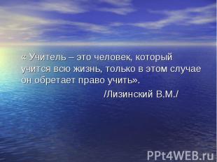« Учитель – это человек, который учится всю жизнь, только в этом случае он обрет