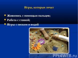 Игры, которые лечат Живопись с помощью пальцев;Работа с глиной;Игры с песком и в