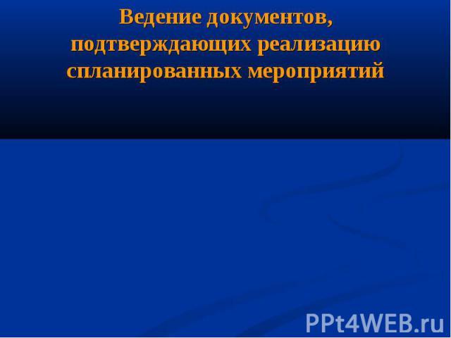 Ведение документов, подтверждающих реализацию спланированных мероприятий