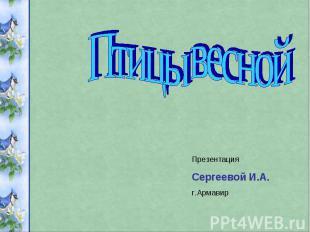 Птицы весной ПрезентацияСергеевой И.А.г.Армавир