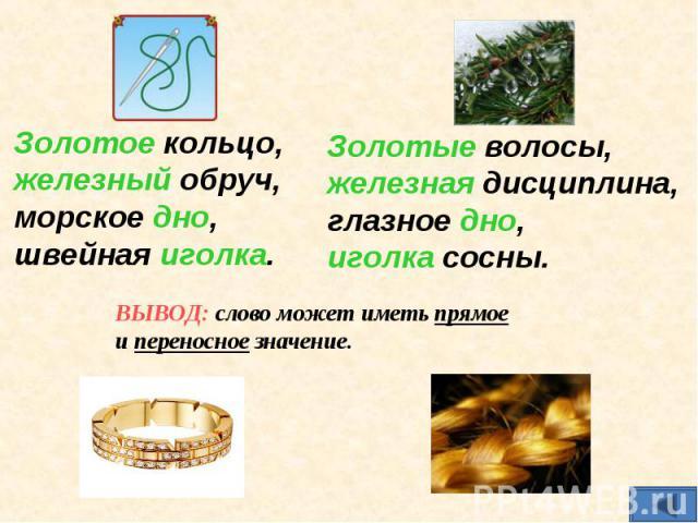Золотое кольцо, железный обруч, морское дно, швейная иголка.Золотые волосы, железная дисциплина, глазное дно, иголка сосны.ВЫВОД: слово может иметь прямое и переносное значение.