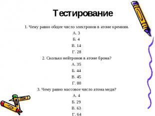 Тестирование 1. Чему равно общее число электронов в атоме кремния.А. 3 Б. 4 В. 1