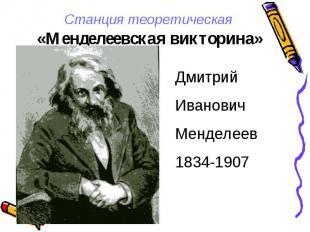 Станция теоретическая «Менделеевская викторина» ДмитрийИвановичМенделеев1834-190