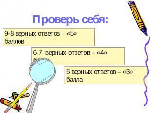 Проверь себя: 9-8 верных ответов – «5» баллов6-7 верных ответов – «4» балла5 вер