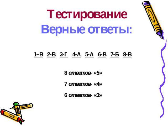 ТестированиеВерные ответы:1–В 2-В 3-Г 4-А 5-А 6-В 7-Б 8-В 8 ответов- «5»7 ответов- «4»6 ответов- «3»
