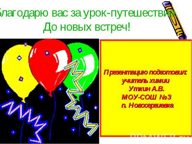 Благодарю вас за урок-путешествие. До новых встреч!Презентацию подготовил: учитель химии Уткин А.В.МОУ-СОШ № 3 п. Новосергиевка