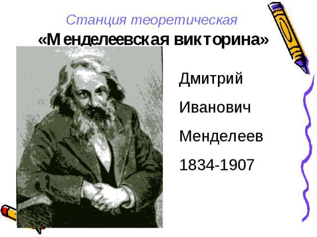 Станция теоретическая «Менделеевская викторина» ДмитрийИвановичМенделеев1834-1907