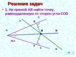 Решение задач 1. На прямой АВ найти точку, равноудаленную от сторон угла COD