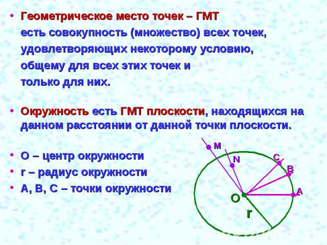 Геометрическое место точек – ГМТесть совокупность (множество) всех точек,удовлетворяющих некоторому условию,общему для всех этих точек итолько для них.Окружность есть ГМТ плоскости, находящихся на данном расстоянии от данной точки плоскости. О – цен…