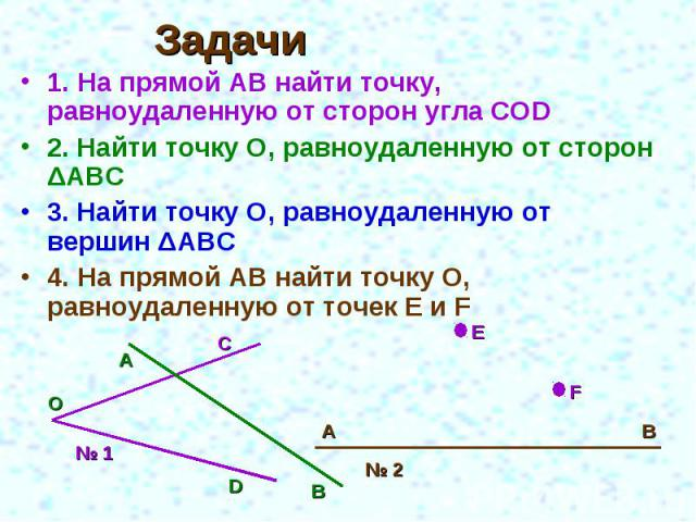 Задачи 1. На прямой АВ найти точку, равноудаленную от сторон угла COD2. Найти точку О, равноудаленную от сторон ΔАВС3. Найти точку О, равноудаленную от вершин ΔАВС4. На прямой АВ найти точку О, равноудаленную от точек E и F