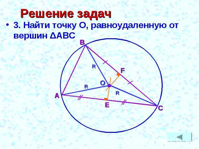 Решение задач 3. Найти точку О, равноудаленную от вершин ΔАВС