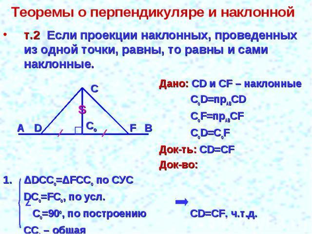 Теоремы о перпендикуляре и наклонной т.2 Если проекции наклонных, проведенных из одной точки, равны, то равны и сами наклонные.Дано: СD и СF – наклонныеCoD=прABСDCoF=прABСFCoD=СоFДок-ть: СD=CFДок-во:ΔDCCo=ΔFCCo по СУС DCo=FCo, по усл. Co=90o, по пос…