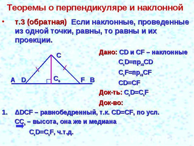 Теоремы о перпендикуляре и наклонной т.3 (обратная) Если наклонные, проведенные из одной точки, равны, то равны и их проекции.Дано: СD и СF – наклонныеCoD=прABСDCoF=прABСFCD=СFДок-ть: СоD=CоFДок-во:ΔDCF – равнобедренный, т.к. CD=CF, по усл. CCо – вы…
