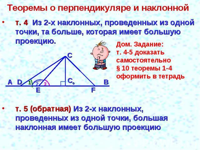 Теоремы о перпендикуляре и наклонной т. 4 Из 2-х наклонных, проведенных из одной точки, та больше, которая имеет большую проекцию.Дом. Задание:т. 4-5 доказать самостоятельно§ 10 теоремы 1-4оформить в тетрадьт. 5 (обратная) Из 2-х наклонных, проведен…