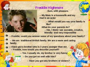 Freddie Highmore-Sure, with pleasure.-- My Mum is a housewife and my Dad is an a