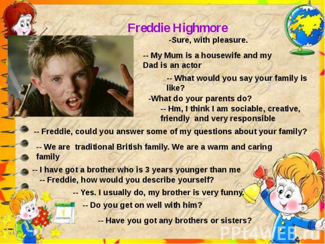Freddie Highmore-Sure, with pleasure.-- My Mum is a housewife and my Dad is an actor-- What would you say your family is like?-- Hm, I think I am sociable, creative, friendly and very responsible-- Freddie, could you answer some of my questions abou…