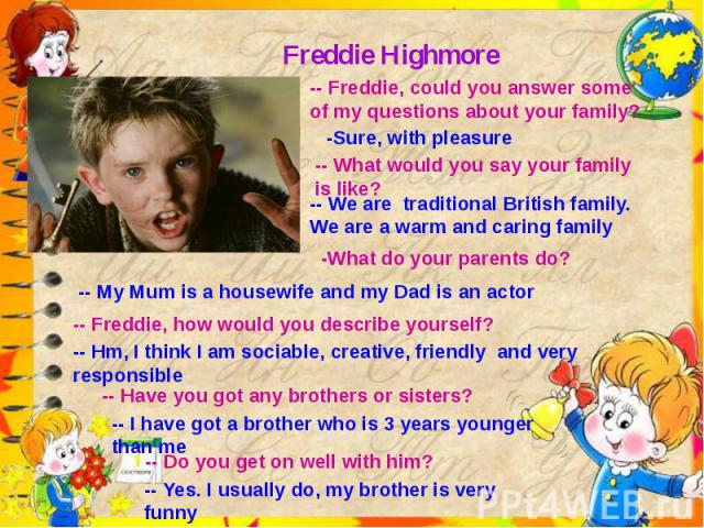 Freddie Highmore-- Freddie, could you answer some of my questions about your family?-Sure, with pleasure-- What would you say your family is like?-- We are traditional British family. We are a warm and caring family-What do your parents do?-- My Mum…