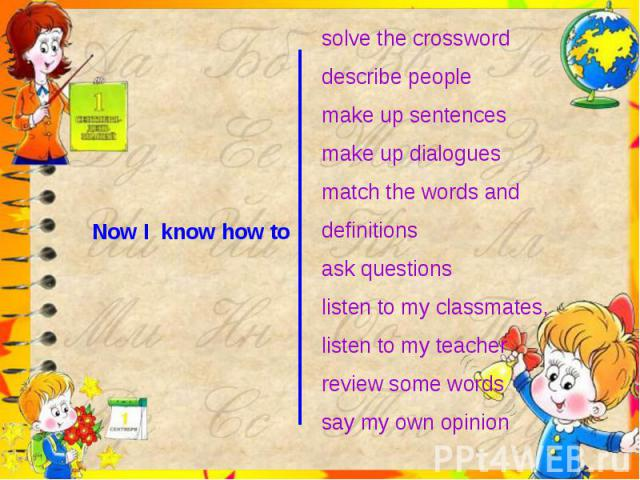 Now I know how to solve the crossworddescribe peoplemake up sentencesmake up dialoguesmatch the words and definitionsask questionslisten to my classmates, listen to my teacherreview some wordssay my own opinion