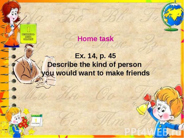 Home taskEx. 14, p. 45Describe the kind of person you would want to make friends