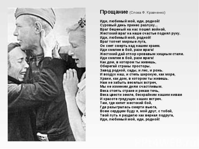 Прощание (Слова Ф. Кравченко) Иди, любимый мой, иди, родной! Суровый день принес разлуку... Враг бешеный на нас пошел войной, Жестокий враг на наше счастье поднял руку. Иди, любимый мой, родной! Враг топчет мирные луга, Он сеет смерть над нашем кра…