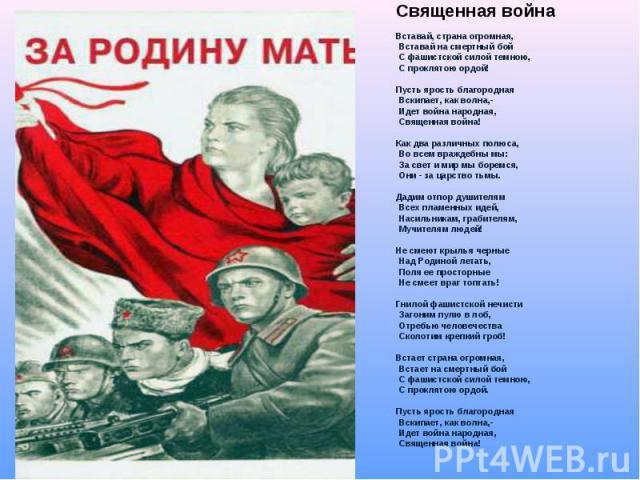 Священная война Вставай, страна огромная, Вставай на смертный бой С фашистской силой темною, С проклятою ордой! Пусть ярость благородная Вскипает, как волна,- Идет война народная, Священная война! Как два различных полюса, Во всем враждебны мы: За с…