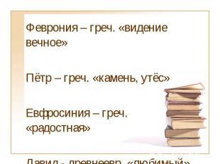 Феврония – греч. «видение вечное»Пётр – греч. «камень, утёс»Евфросиния – греч. «