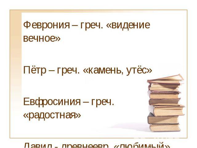 Феврония – греч. «видение вечное»Пётр – греч. «камень, утёс»Евфросиния – греч. «радостная»Давид - древнеевр. «любимый»