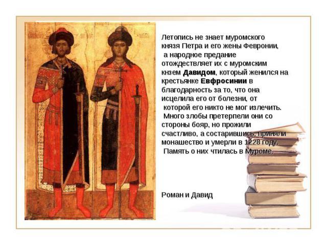 Летопись не знает муромского князя Петра и его жены Февронии, а народное предание отождествляет их с муромским кнзем Давидом, который женился на крестьянке Евфросинии в благодарность за то, что она исцелила его от болезни, от которой его никто не мо…