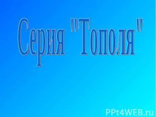 """Серия """"Тополя"""""""