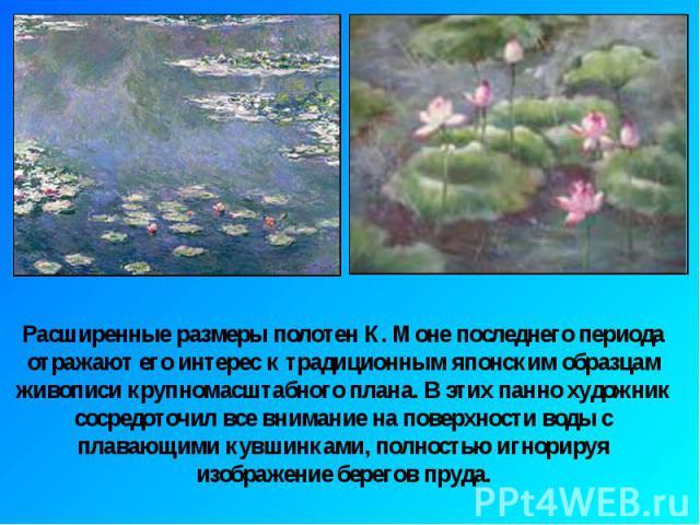 Расширенные размеры полотен К. Моне последнего периода отражают его интерес к традиционным японским образцам живописи крупномасштабного плана. В этих панно художник сосредоточил все внимание на поверхности воды с плавающими кувшинками, полностью игн…