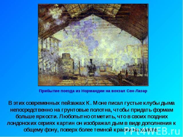 В этих современных пейзажах К. Моне писал густые клубы дыма непосредственно на грунтовые полотна, чтобы придать формам больше яркости. Любопытно отметить, что в своих поздних лондонских сериях картин он изображал дым в виде дополнения к общему фону,…