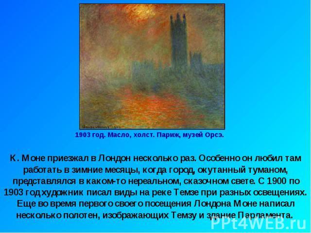 1903 год. Масло, холст. Париж, музей Орсэ.К. Моне приезжал в Лондон несколько раз. Особенно он любил там работать в зимние месяцы, когда город, окутанный туманом, представлялся в каком-то нереальном, сказочном свете. С 1900 по 1903 год художник писа…
