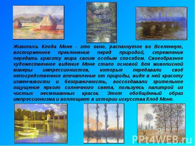 Живопись Клода Моне - это окно, распахнутое во Вселенную, восторженное преклонение перед природой, стремление передать красоту мира своим особым способом. Своеобразное художественное видение Моне стало основой для живописной манеры импрессионистов, …