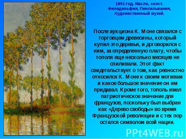 1891 год. Масло, холст.Филадельфия, Пенсильвания, Художественный музей.После аукциона К. Моне связался с торговцем древесины, который купил это деревья, и договорился с ним, за определенную плату, чтобы тополя еще несколько месяцев не спиливали. Это…