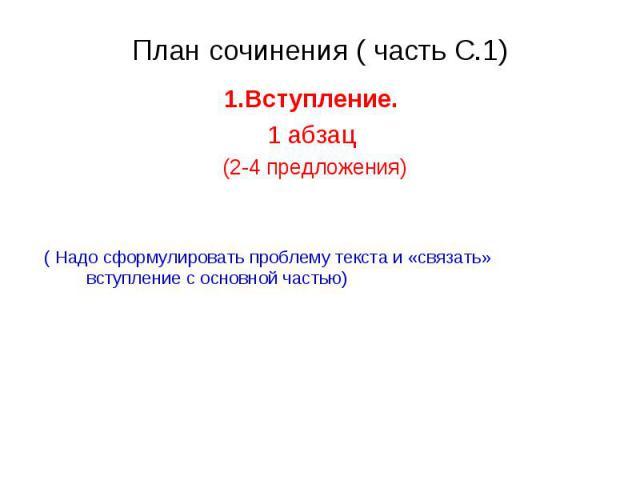 План сочинения ( часть С.1) 1.Вступление. 1 абзац (2-4 предложения)( Надо сформулировать проблему текста и «связать» вступление с основной частью)