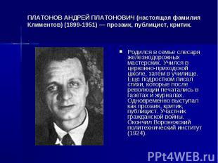ПЛАТОНОВ АНДРЕЙ ПЛАТОНОВИЧ (настоящая фамилия Климентов) (1899-1951) — прозаик,