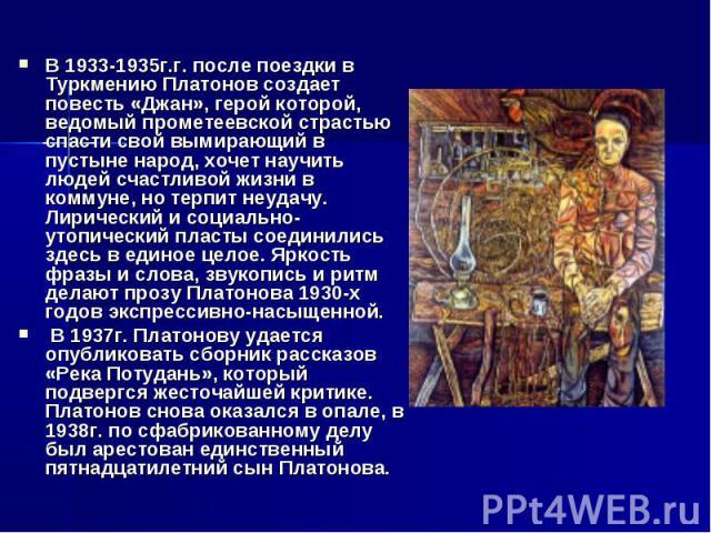 В 1933-1935г.г. после поездки в Туркмению Платонов создает повесть «Джан», герой которой, ведомый прометеевской страстью спасти свой вымирающий в пустыне народ, хочет научить людей счастливой жизни в коммуне, но терпит неудачу. Лирический и социальн…