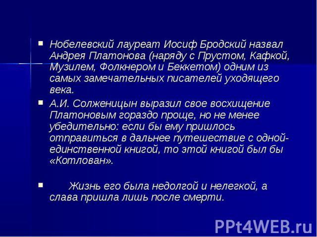 Нобелевский лауреат Иосиф Бродский назвал Андрея Платонова (наряду с Прустом, Кафкой, Музилем, Фолкнером и Беккетом) одним из самых замечательных писателей уходящего века. А.И.Солженицын выразил свое восхищение Платоновым гораздо проще, но не менее…