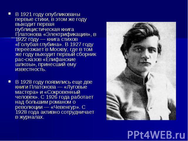 В 1921 году опубликованы первые стихи, в этом же году выходит первая публицистическая книга Платонова «Электрификация», в 1922 году — книга стихов «Голубая глубина». В 1927 году переезжает в Москву, где в том же году выходит первый сборник рассказов…