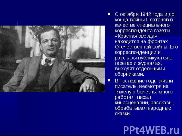 С октября 1942 года и до конца войны Платонов в качестве специального корреспондента газеты «Красная звезда» находится на фронтах Отечественной войны. Его корреспонденции и рассказы публикуются в газетах и журналах, выходят отдельными сборниками. В …