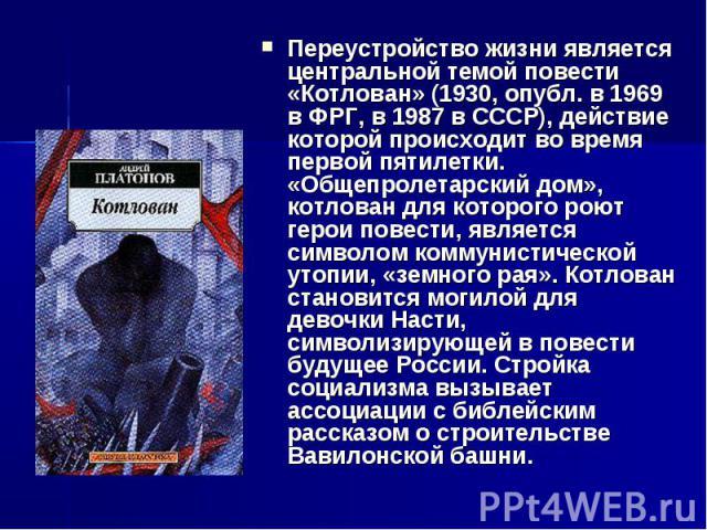 Переустройство жизни является центральной темой повести «Котлован» (1930, опубл. в 1969 в ФРГ, в 1987 в СССР), действие которой происходит во время первой пятилетки. «Общепролетарский дом», котлован для которого роют герои повести, является символом…