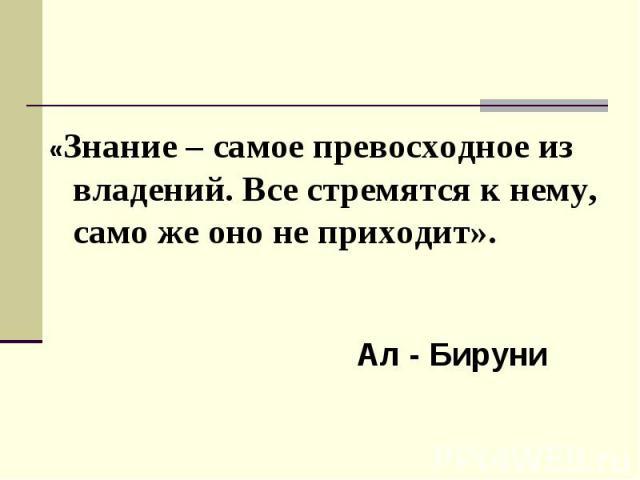 «Знание – самое превосходное из владений. Все стремятся к нему, само же оно не приходит». Ал - Бируни