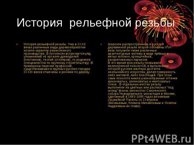 История рельефной резьбы История рельефной резьбы. Уже в XI-XII веках различные виды деревообработки носили характер ремесленного производства. В летописях встречается ряд упоминаний об артелях древоделей (плотников), теслей (столяров), го-родников …