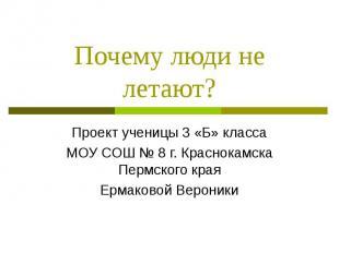 Почему люди не летают? Проект ученицы 3 «Б» классаМОУ СОШ № 8 г. Краснокамска Пе