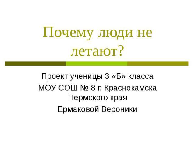 Почему люди не летают? Проект ученицы 3 «Б» классаМОУ СОШ № 8 г. Краснокамска Пермского краяЕрмаковой Вероники